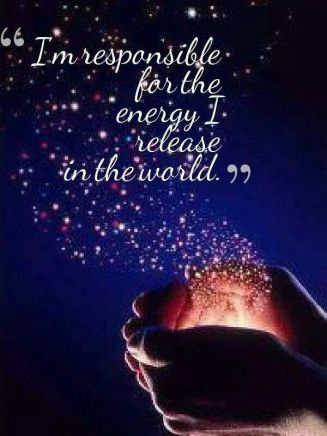 I am responsible for the energy I release in the world